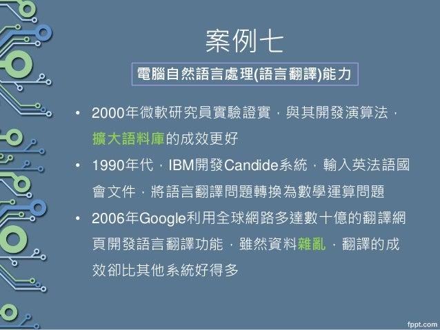 案例七 • 2000年微軟研究員實驗證實,與其開發演算法, 擴大語料庫的成效更好 • 1990年代,IBM開發Candide系統,輸入英法語國 會文件,將語言翻譯問題轉換為數學運算問題 • 2006年Google利用全球網路多達數十億的翻譯網 ...