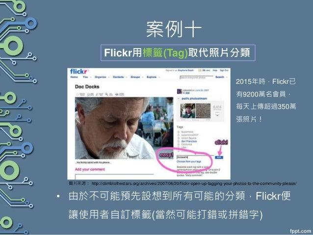 案例十 • 由於不可能預先設想到所有可能的分類,Flickr便 讓使用者自訂標籤(當然可能打錯或拼錯字) Flickr用標籤(Tag)取代照片分類 圖片來源: http://climbtothestars.org/archives/2007/0...