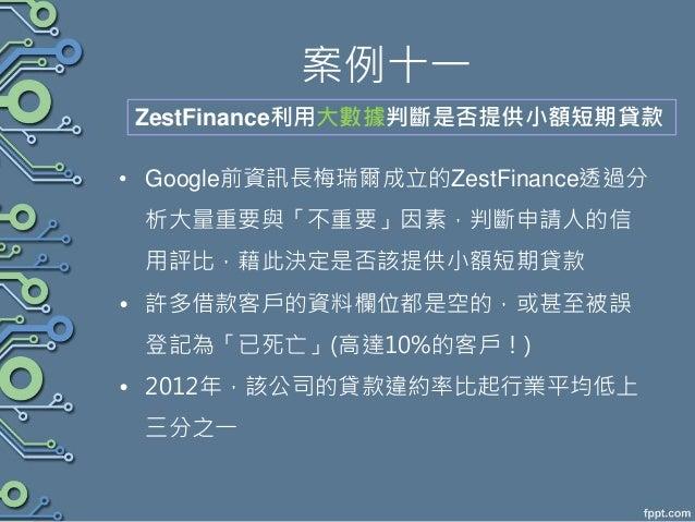 案例十一 • Google前資訊長梅瑞爾成立的ZestFinance透過分 析大量重要與「不重要」因素,判斷申請人的信 用評比,藉此決定是否該提供小額短期貸款 • 許多借款客戶的資料欄位都是空的,或甚至被誤 登記為「已死亡」(高達10%的客戶!...