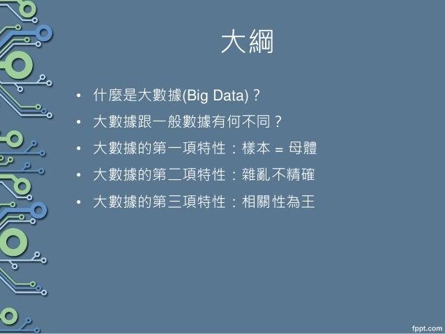 大綱 • 什麼是大數據(Big Data)? • 大數據跟一般數據有何不同? • 大數據的第一項特性:樣本 = 母體 • 大數據的第二項特性:雜亂不精確 • 大數據的第三項特性:相關性為王