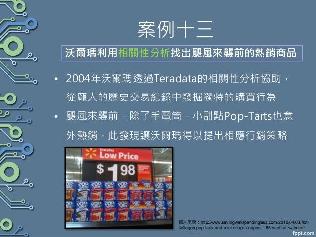 案例十三 • 2004年沃爾瑪透過Teradata的相關性分析協助, 從龐大的歷史交易紀錄中發掘獨特的購買行為 • 颶風來襲前,除了手電筒,小甜點Pop-Tarts也意 外熱銷,此發現讓沃爾瑪得以提出相應行銷策略 沃爾瑪利用相關性分析找出颶風來...