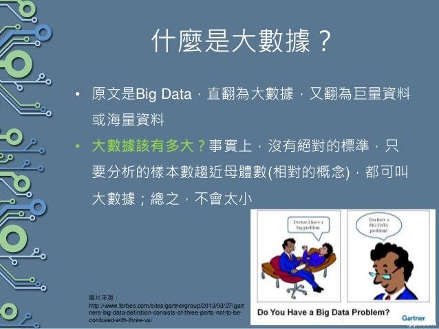 什麼是大數據? • 原文是Big Data,直翻為大數據,又翻為巨量資料 或海量資料 • 大數據該有多大?事實上,沒有絕對的標準,只 要分析的樣本數趨近母體數(相對的概念),都可叫 大數據;總之,不會太小 圖片來源: http://www.fo...