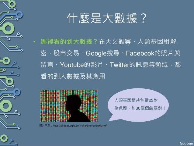什麼是大數據? • 哪裡看的到大數據?在天文觀察、人類基因組解 密、股市交易、Google搜尋、Facebook的照片與 留言、Youtube的影片、Twitter的訊息等領域,都 看的到大數據及其應用 圖片來源:https://sites.g...