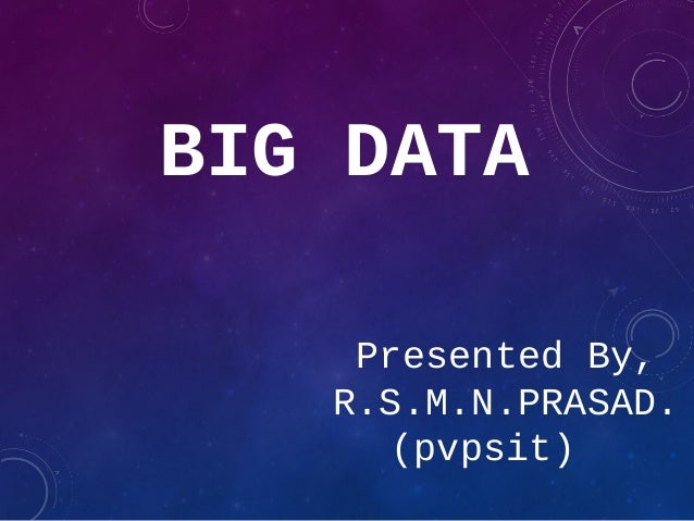 BIG DATA Presented By, R.S.M.N.PRASAD. (pvpsit)