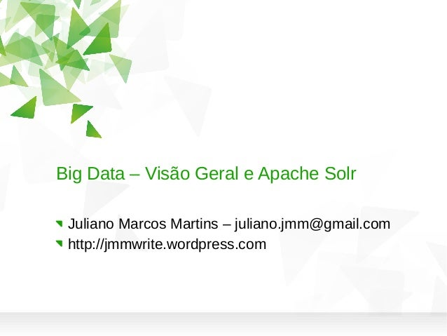 Big Data – Visão Geral e Apache Solr Juliano Marcos Martins – juliano.jmm@gmail.com http://jmmwrite.wordpress.com