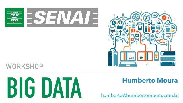 BIG DATA WORKSHOP humberto@humbertomoura.com.br Humberto Moura