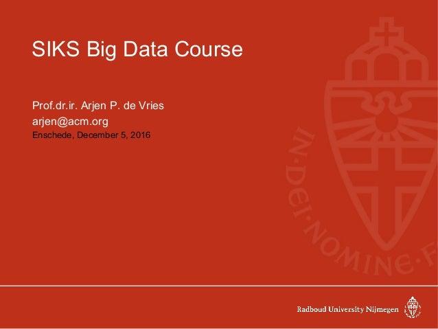SIKS Big Data Course Prof.dr.ir. Arjen P. de Vries arjen@acm.org Enschede, December 5, 2016