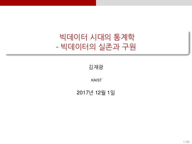 빅데이터 시대의 통계학 - 빅데이터의 실존과 구원 김재광 KAIST 2017년 12월 1일 1 / 50