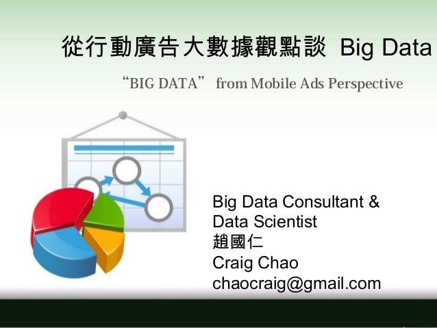 "Big Data Consultant & Data Scientist 趙國仁 Craig Chao chaocraig@gmail.com 從行動廣告大數據觀點談 Big Data ""BIG DATA"" from Mobile Ads Pe..."