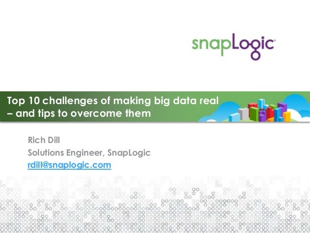 Top 10 challenges of making big data real– and tips to overcome them   Rich Dill   Solutions Engineer, SnapLogic   rdill@s...