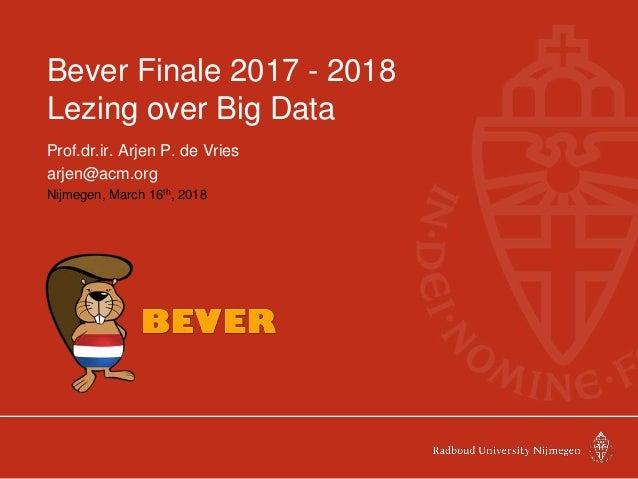 Bever Finale 2017 - 2018 Lezing over Big Data Prof.dr.ir. Arjen P. de Vries arjen@acm.org Nijmegen, March 16th, 2018