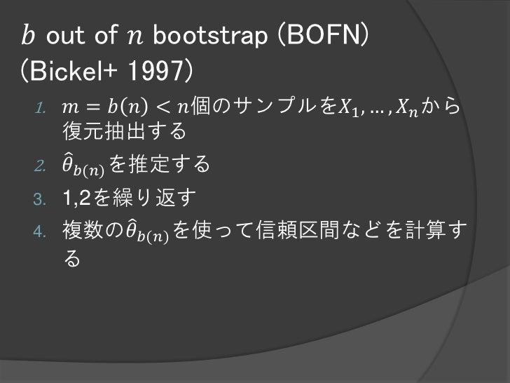 𝑏 out of 𝑛 bootstrap (BOFN)(Bickel+ 1997)1.   𝑚 = 𝑏 𝑛 < 𝑛個のサンプルを𝑋1 , … , 𝑋 𝑛 から     復元抽出する2.   𝜃 𝑏(𝑛) を推定する3.   1,2を繰り返す4....