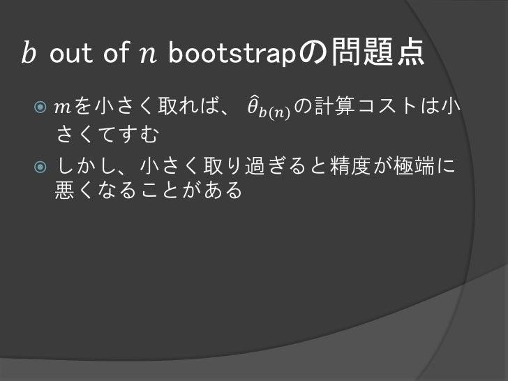 𝑏 out of 𝑛 bootstrapの問題点 𝑚を小さく取れば、 𝜃 𝑏(𝑛) の計算コストは小  さくてすむ しかし、小さく取り過ぎると精度が極端に  悪くなることがある