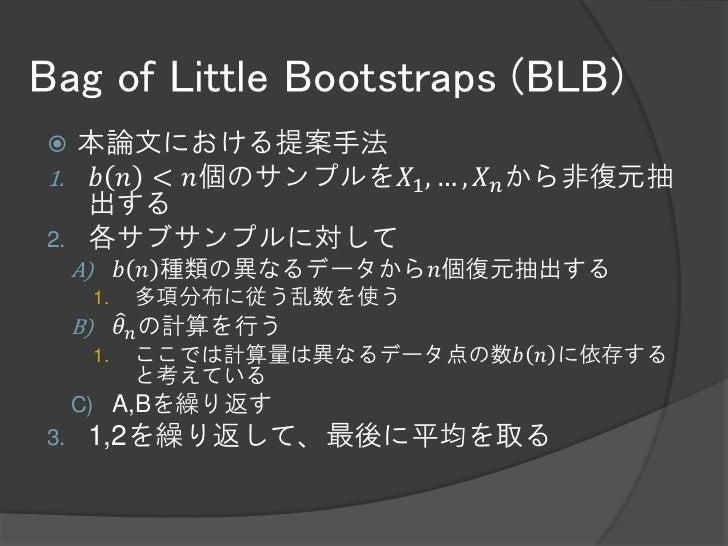 Bag of Little Bootstraps (BLB)  本論文における提案手法1. 𝑏 𝑛 < 𝑛個のサンプルを𝑋1 , … , 𝑋 𝑛 から非復元抽   出する2. 各サブサンプルに対して     A)        𝑏 𝑛 種類の...