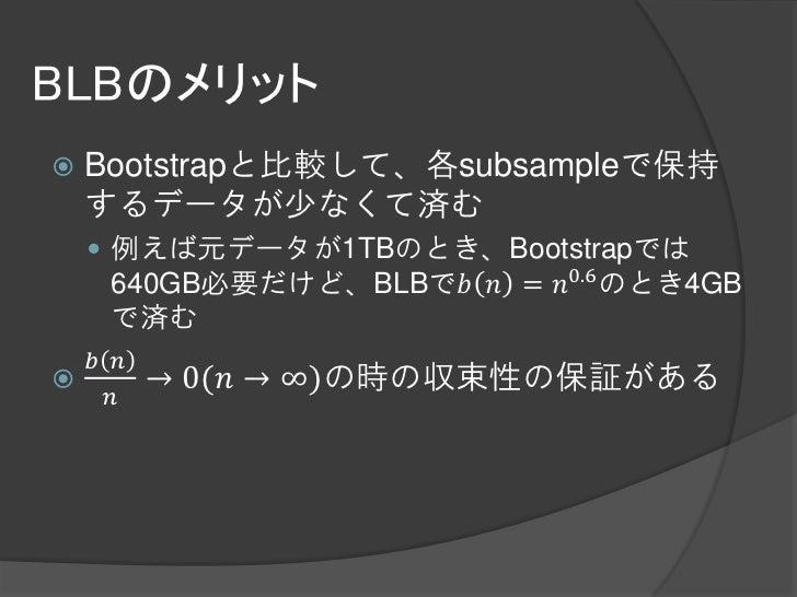 BLBのメリット   Bootstrapと比較して、各subsampleで保持    するデータが少なくて済む     例えば元データが1TBのとき、Bootstrapでは     640GB必要だけど、BLBで𝑏 𝑛 = 𝑛0.6 のとき...