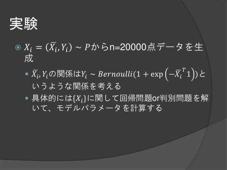 実験   𝑋𝑖 =   𝑋 𝑖 , 𝑌𝑖 ∼ 𝑃からn=20000点データを生    成                                             𝑇     𝑋 𝑖 , 𝑌𝑖 の関係は𝑌𝑖 ∼ 𝐵𝑒𝑟𝑛𝑜𝑢𝑙...