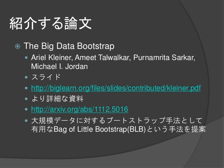 紹介する論文   The Big Data Bootstrap     Ariel Kleiner, Ameet Talwalkar, Purnamrita Sarkar,        Michael I. Jordan       ス...