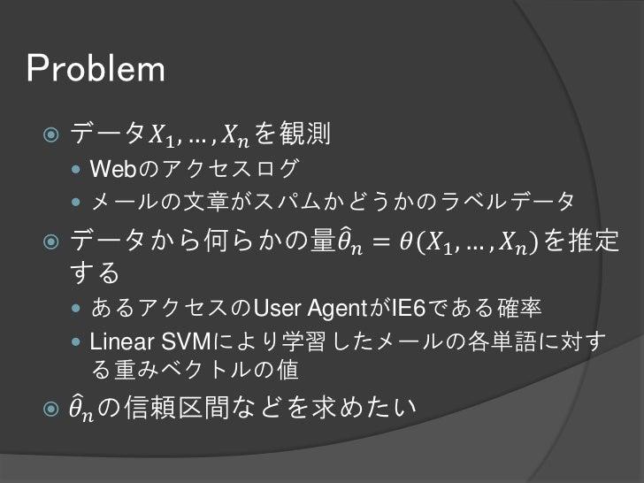 Problem   データ𝑋1 , … , 𝑋 𝑛 を観測     Webのアクセスログ     メールの文章がスパムかどうかのラベルデータ   データから何らかの量𝜃 𝑛 = 𝜃(𝑋1 , … , 𝑋 𝑛 )を推定    する    ...