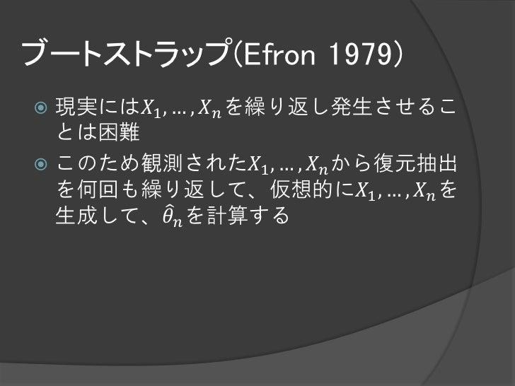ブートストラップ(Efron 1979) 現実には𝑋1 , … , 𝑋 𝑛 を繰り返し発生させるこ  とは困難 このため観測された𝑋1 , … , 𝑋 𝑛 から復元抽出  を何回も繰り返して、仮想的に𝑋1 , … , 𝑋 𝑛 を  生成して...