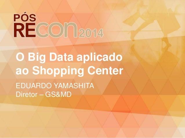 O Big Data aplicado ao Shopping Center EDUARDO YAMASHITA Diretor – GS&MD