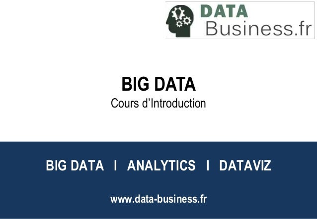 DataViz BIG DATA  Cours d'Introduction  Big Data l Analytics l  BIG DATA l ANALYTICS l DATAVIZ  www.data-business.fr