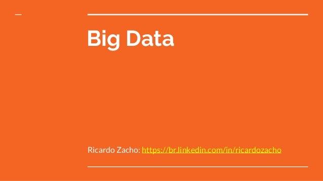 Big Data Ricardo Zacho: https://br.linkedin.com/in/ricardozacho