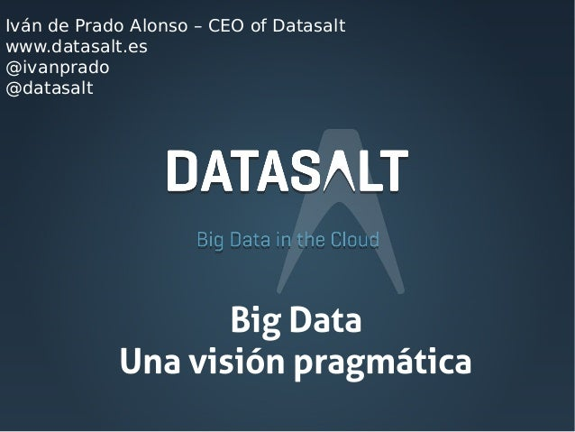 Iván de Prado Alonso – CEO of Datasalt www.datasalt.es @ivanprado @datasalt  Big Data Una visión pragmática