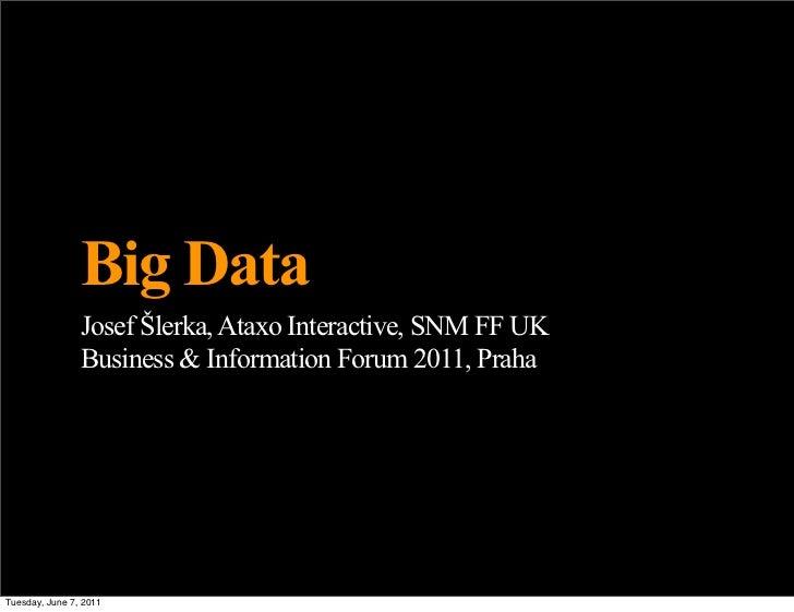 Big Data                Josef Šlerka, Ataxo Interactive, SNM FF UK                Business & Information Forum 2011, Praha...