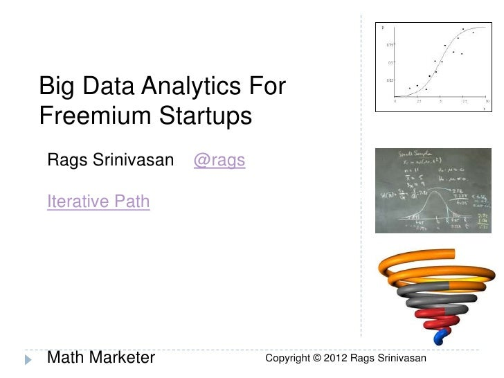 Big Data Analytics For Freemium Startups  Rags Srinivasan   @ragsPinching Pennies from Consumers:   Iterative PathCharging...
