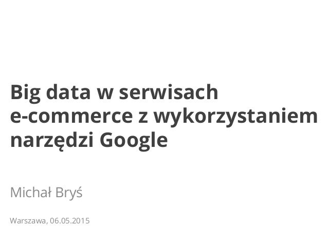 Big data w serwisach e-commerce z wykorzystaniem narzędzi Google Michał Bryś Warszawa, 06.05.2015