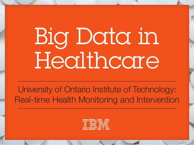 Big Data in     Healthcare University of Ontario Institute of Technology:Real-time Health Monitoring and Intervention