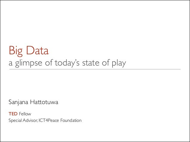Big Data a glimpse of today's state of play Sanjana Hattotuwa  ! TED Fellow  Special Advisor, ICT4Peace Foundation