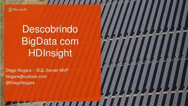 Descobrindo BigData com HDInsight Diego Nogare – SQL Server MVP Nogare@outlook.com @DiegoNogare