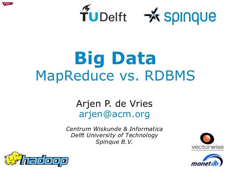 Big Data MapReduce vs. RDBMS Arjen P. de Vries [email_address] Centrum Wiskunde & Informatica Delft University of Technolo...