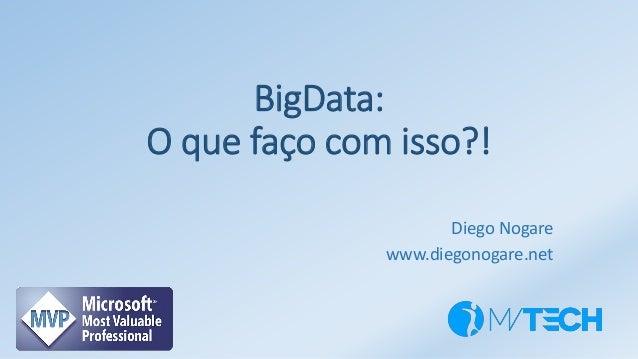 BigData: O que faço com isso?! Diego Nogare www.diegonogare.net