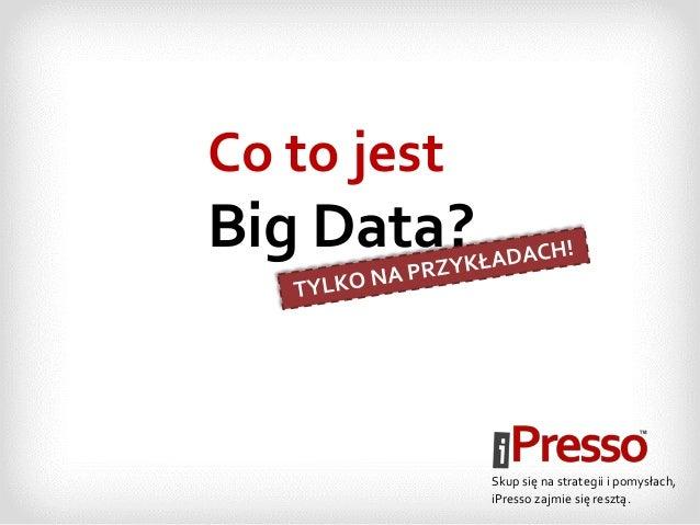 Co to jest Big Data? Skup się na strategii i pomysłach, iPresso zajmie się resztą.