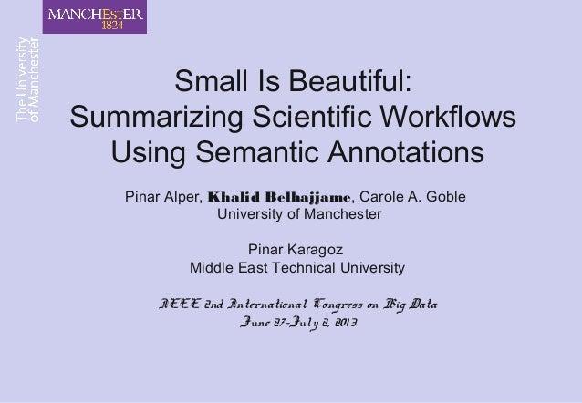 Small Is Beautiful: Summarizing Scientific Workflows Using Semantic Annotations Pinar Alper, Khalid Belhajjame, Carole A. ...