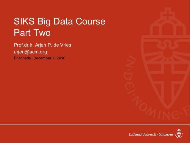 SIKS Big Data Course Part Two Prof.dr.ir. Arjen P. de Vries arjen@acm.org Enschede, December 7, 2016