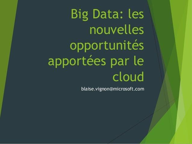 Big Data: les      nouvelles   opportunitésapportées par le          cloud     blaise.vignon@microsoft.com