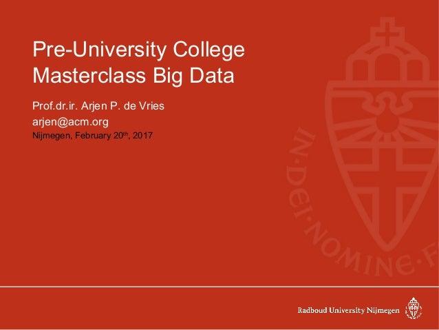 Pre-University College Masterclass Big Data Prof.dr.ir. Arjen P. de Vries arjen@acm.org Nijmegen, February 20th , 2017