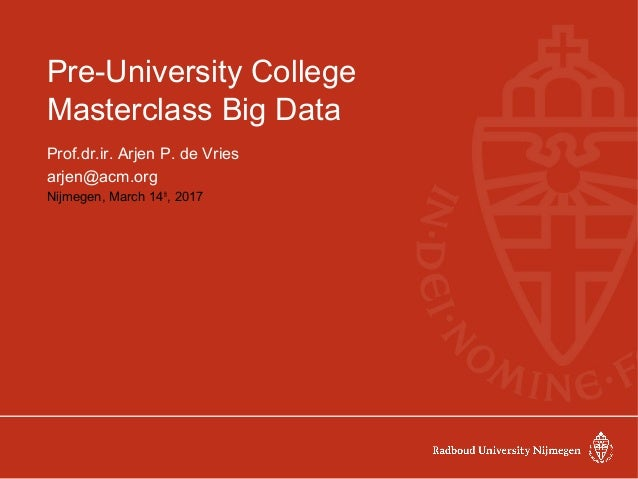 Pre-University College Masterclass Big Data Prof.dr.ir. Arjen P. de Vries arjen@acm.org Nijmegen, March 14th , 2017