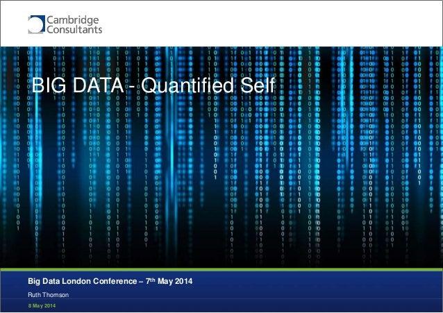 8 May 2014 Quantitative Self Ruth Thomson Big Data London Conference – 7th May 2014 BIG DATA - Quantified Self