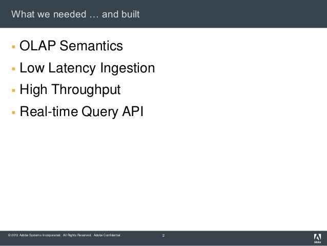 What we needed … and built      OLAP Semantics      Low Latency Ingestion      High Throughput      Real-time Query AP...