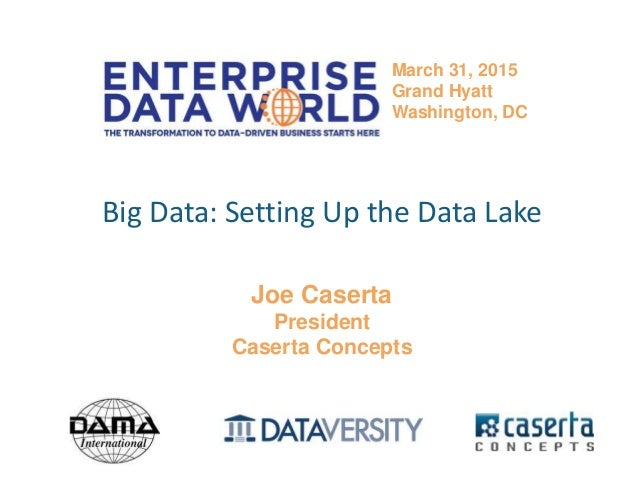 @joe_Caserta#edwdc15 Big Data: Setting Up the Data Lake Joe Caserta President Caserta Concepts March 31, 2015 Grand Hyatt ...