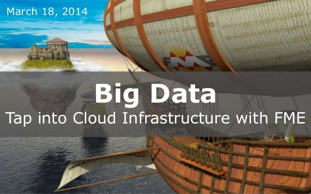 Big Data Tap into Cloud Infrastructure with FME March 18, 2014
