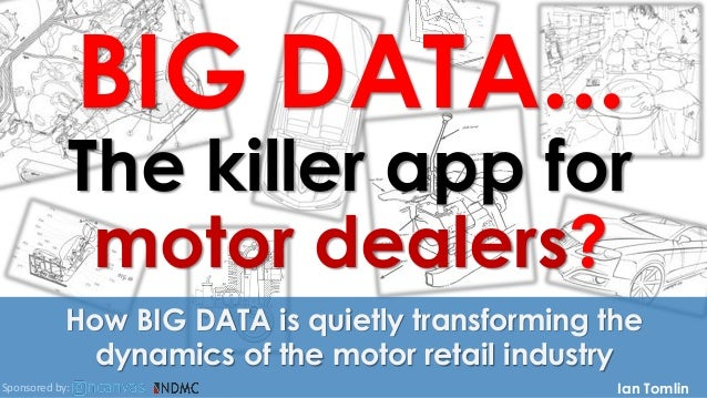BIG DATA... The killer app for motor dealers? How BIG DATA is quietly transforming the dynamics of the motor retail indust...
