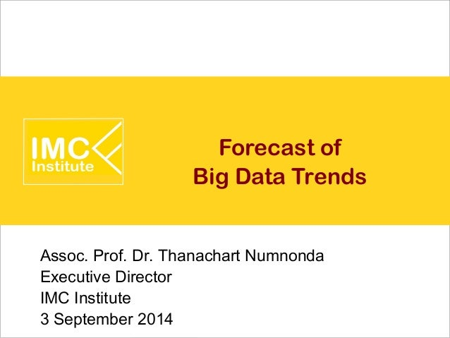 Forecast of  Big Data Trends  Assoc. Prof. Dr. Thanachart Numnonda  Executive Director  IMC Institute  3 September 2014