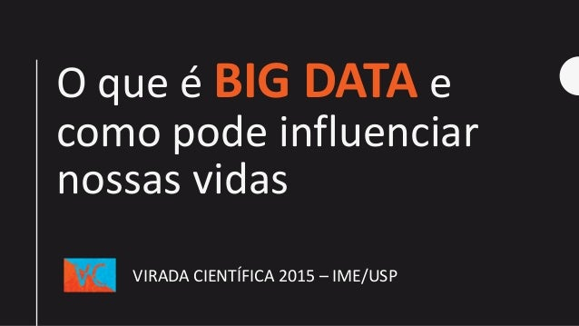 O que é BIG DATA e como pode influenciar nossas vidas VIRADA CIENTÍFICA 2015 – IME/USP