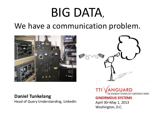 BIG DATA,We have a communication problem.GINORMOUS SYSTEMSApril 30–May 1, 2013Washington, D.C.Daniel TunkelangHead of Quer...