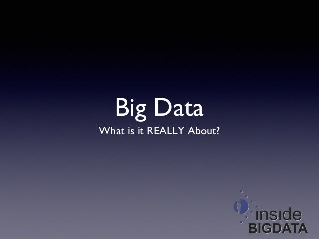 Big Data 	  What is it REALLY About?